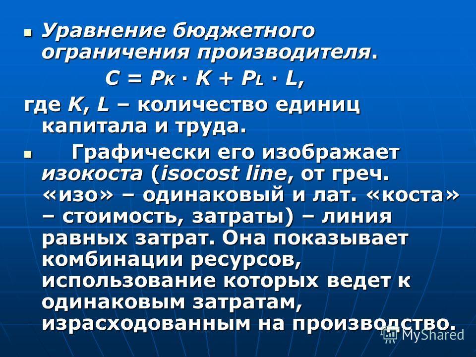 Уравнение бюджетного ограничения производителя. Уравнение бюджетного ограничения производителя. C = P K · K + P L · L, C = P K · K + P L · L, где K, L – количество единиц капитала и труда. Графически его изображает изокоста (isocost line, от греч. «и