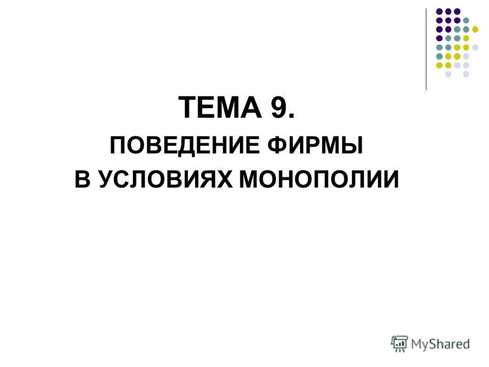 ТЕМА 9. ПОВЕДЕНИЕ ФИРМЫ В УСЛОВИЯХ МОНОПОЛИИ