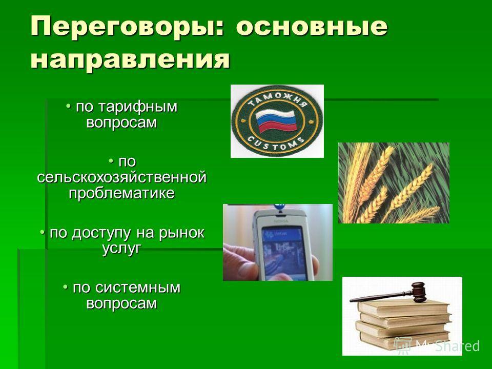 Переговоры: основные направления по тарифным вопросам по тарифным вопросам по сельскохозяйственной проблематике по сельскохозяйственной проблематике по доступу на рынок услуг по доступу на рынок услуг по системным вопросам по системным вопросам