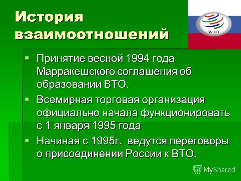 История взаимоотношений Принятие весной 1994 года Марракешского соглашения об образовании ВТО. Принятие весной 1994 года Марракешского соглашения об образовании ВТО. Всемирная торговая организация официально начала функционировать с 1 января 1995 год