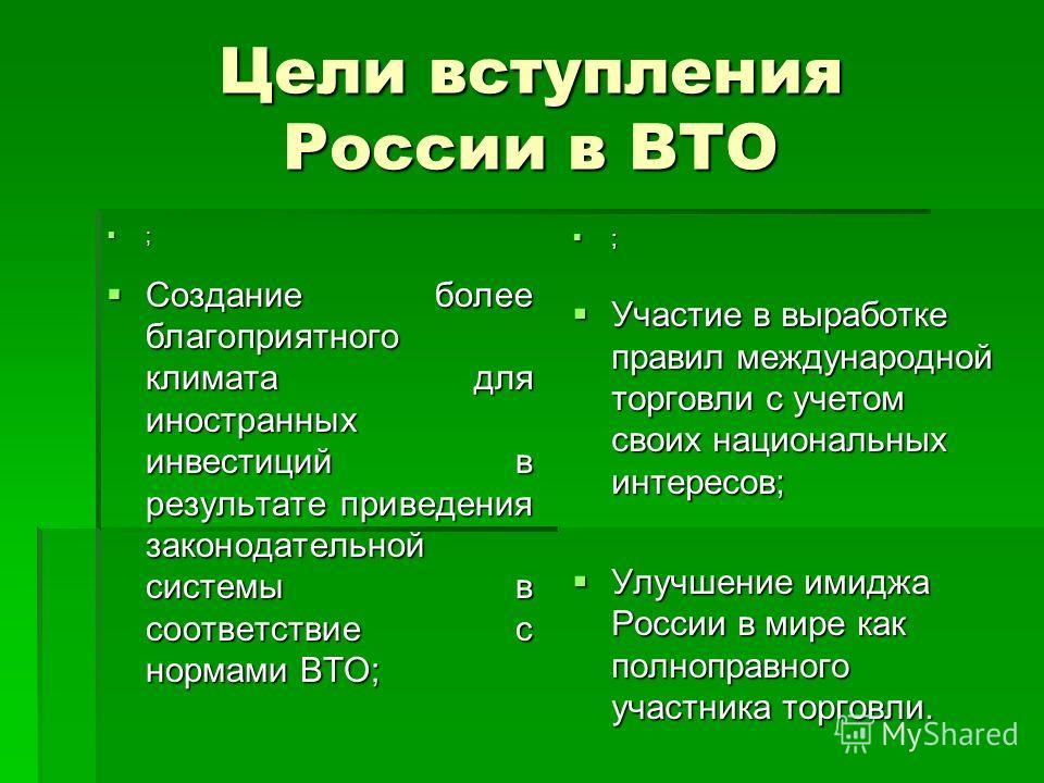 Цели вступления России в ВТО ; Создание более благоприятного климата для иностранных инвестиций в результате приведения законодательной системы в соответствие с нормами ВТО; Создание более благоприятного климата для иностранных инвестиций в результат