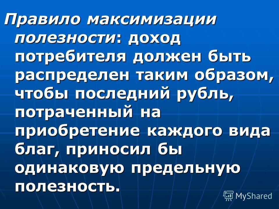 Правило максимизации полезности: доход потребителя должен быть распределен таким образом, чтобы последний рубль, потраченный на приобретение каждого вида благ, приносил бы одинаковую предельную полезность.