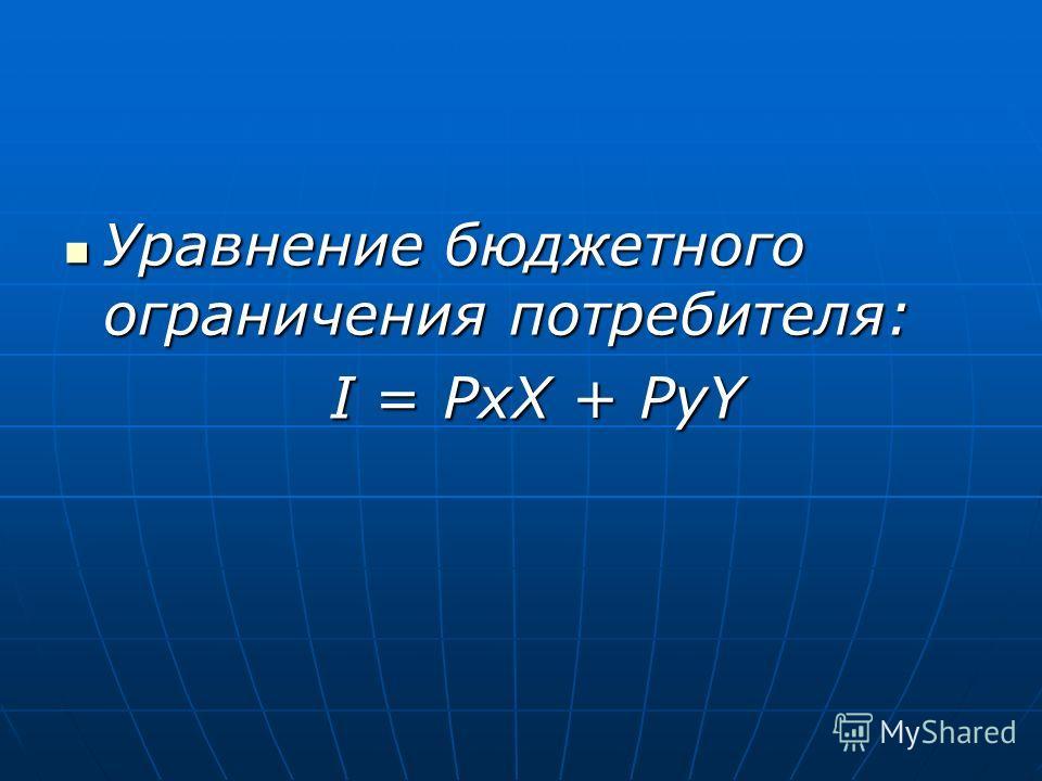 Уравнение бюджетного ограничения потребителя: Уравнение бюджетного ограничения потребителя: I = PxX + PyY I = PxX + PyY