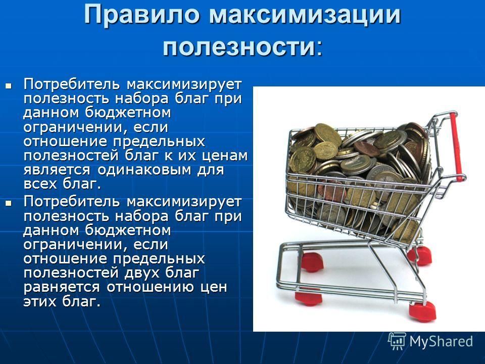 Правило максимизации полезности: Потребитель максимизирует полезность набора благ при данном бюджетном ограничении, если отношение предельных полезностей благ к их ценам является одинаковым для всех благ. Потребитель максимизирует полезность набора б