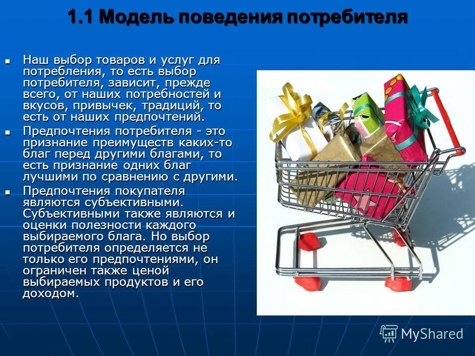 1.1 Модель поведения потребителя Наш выбор товаров и услуг для потребления, то есть выбор потребителя, зависит, прежде всего, от наших потребностей и вкусов, привычек, традиций, то есть от наших предпочтений. Наш выбор товаров и услуг для потребления
