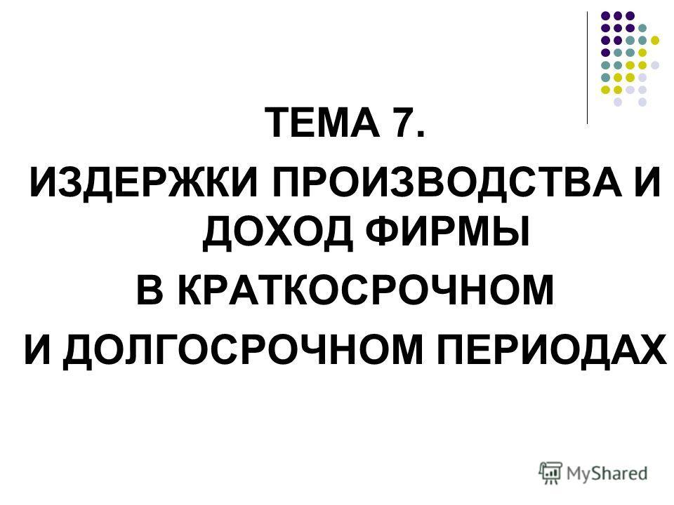 ТЕМА 7. ИЗДЕРЖКИ ПРОИЗВОДСТВА И ДОХОД ФИРМЫ В КРАТКОСРОЧНОМ И ДОЛГОСРОЧНОМ ПЕРИОДАХ