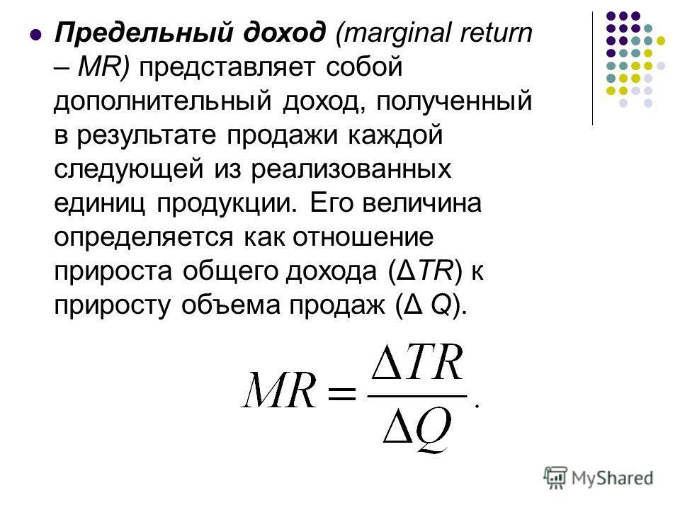 Предельный доход (marginal return – MR) представляет собой дополнительный доход, полученный в результате продажи каждой следующей из реализованных единиц продукции. Его величина определяется как отношение прироста общего дохода (ΔTR) к приросту объем