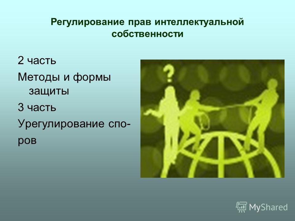 Регулирование прав интеллектуальной собственности 2 часть Методы и формы защиты 3 часть Урегулирование спо- ров