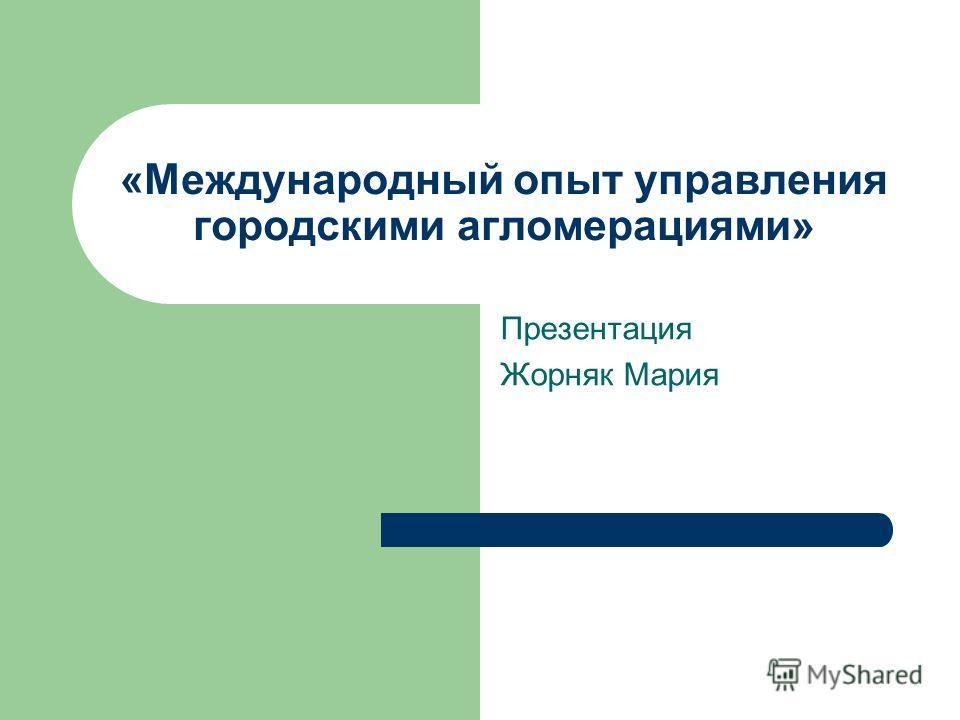 «Международный опыт управления городскими агломерациями» Презентация Жорняк Мария