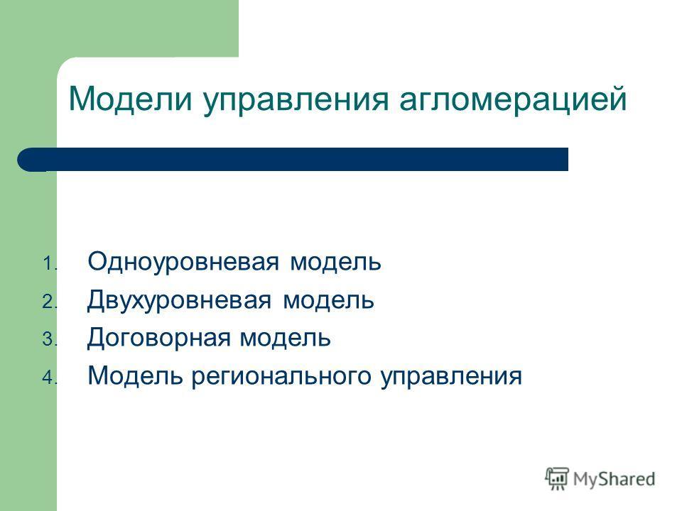 Модели управления агломерацией 1. Одноуровневая модель 2. Двухуровневая модель 3. Договорная модель 4. Модель регионального управления