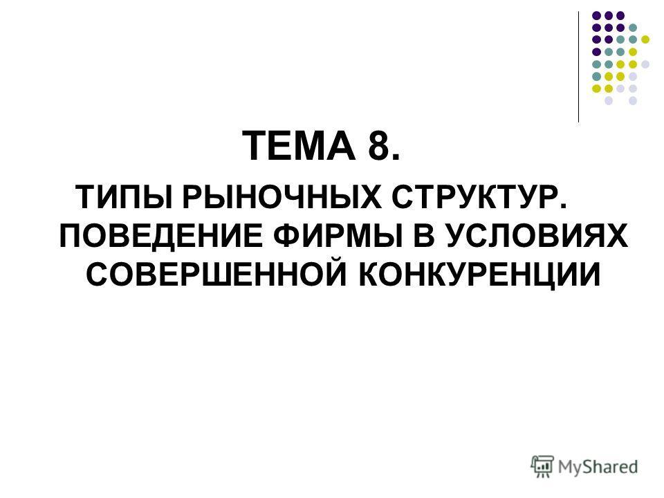 ТЕМА 8. ТИПЫ РЫНОЧНЫХ СТРУКТУР. ПОВЕДЕНИЕ ФИРМЫ В УСЛОВИЯХ СОВЕРШЕННОЙ КОНКУРЕНЦИИ