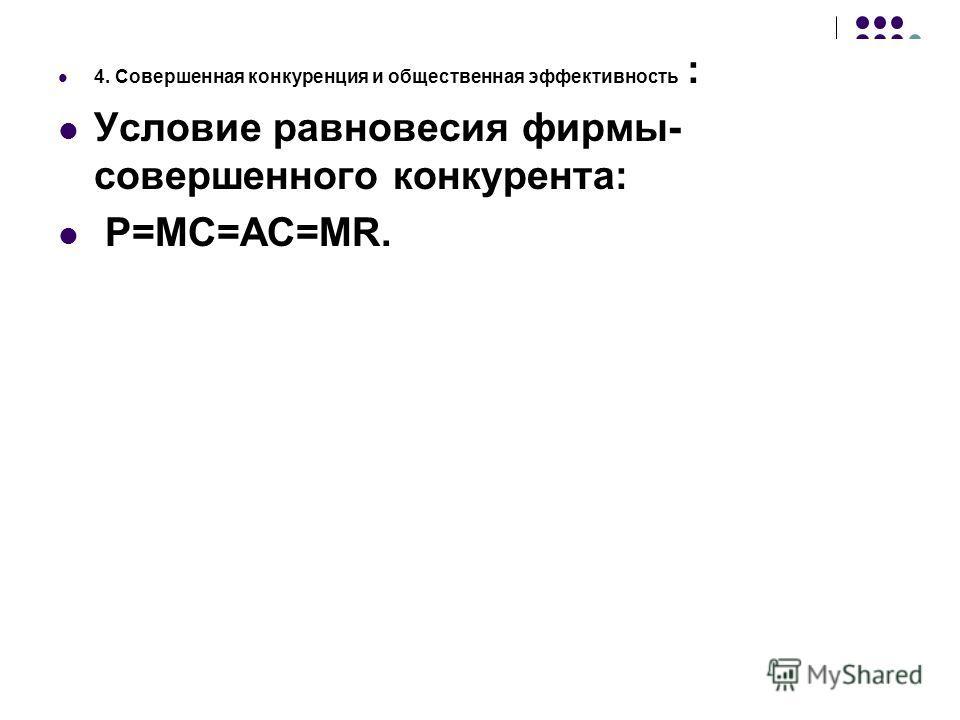 4. Совершенная конкуренция и общественная эффективность : Условие равновесия фирмы- совершенного конкурента: P=MC=AC=MR.