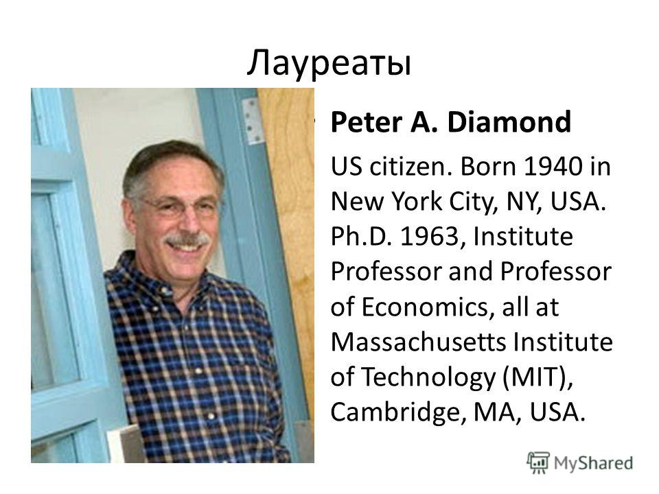 Лауреаты Peter A. Diamond US citizen. Born 1940 in New York City, NY, USA. Ph.D. 1963, Institute Professor and Professor of Economics, all at Massachusetts Institute of Technology (MIT), Cambridge, MA, USA.