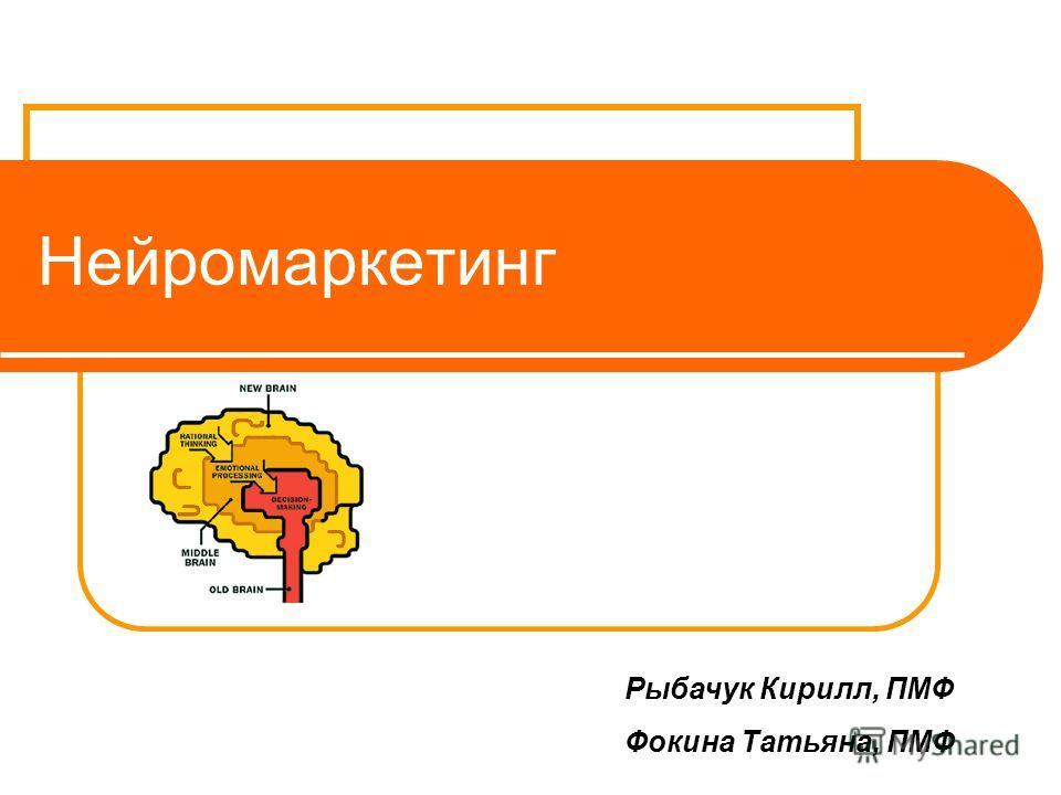Нейромаркетинг Рыбачук Кирилл, ПМФ Фокина Татьяна, ПМФ