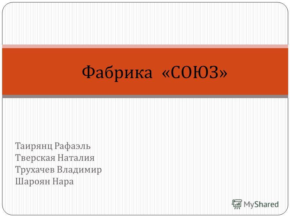 Таирянц Рафаэль Тверская Наталия Трухачев Владимир Шароян Нара Фабрика «СОЮЗ»