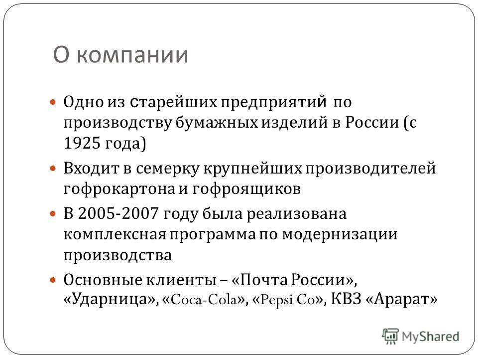 О компании Одно из с тарейших предприяти й по производству бумажных изделий в России ( с 1925 года ) Входит в семерку крупнейших производителей гофрокартона и гофроящиков В 2005-2007 году была реализована комплексная программа по модернизации произво