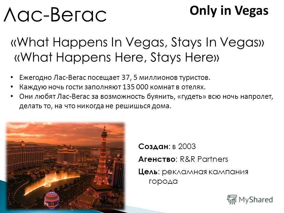 Лас-Вегас Создан : в 2003 Агенство : R&R Partners Цель : рекламная кампания города «What Happens In Vegas, Stays In Vegas» «What Happens Here, Stays Here» Ежегодно Лас-Вегас посещает 37, 5 миллионов туристов. Каждую ночь гости заполняют 135 000 комна