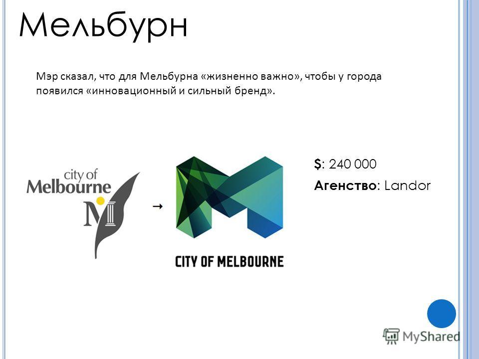 Мельбурн $ : 240 000 Агенство : Landor Мэр сказал, что для Мельбурна «жизненно важно», чтобы у города появился «инновационный и сильный бренд».