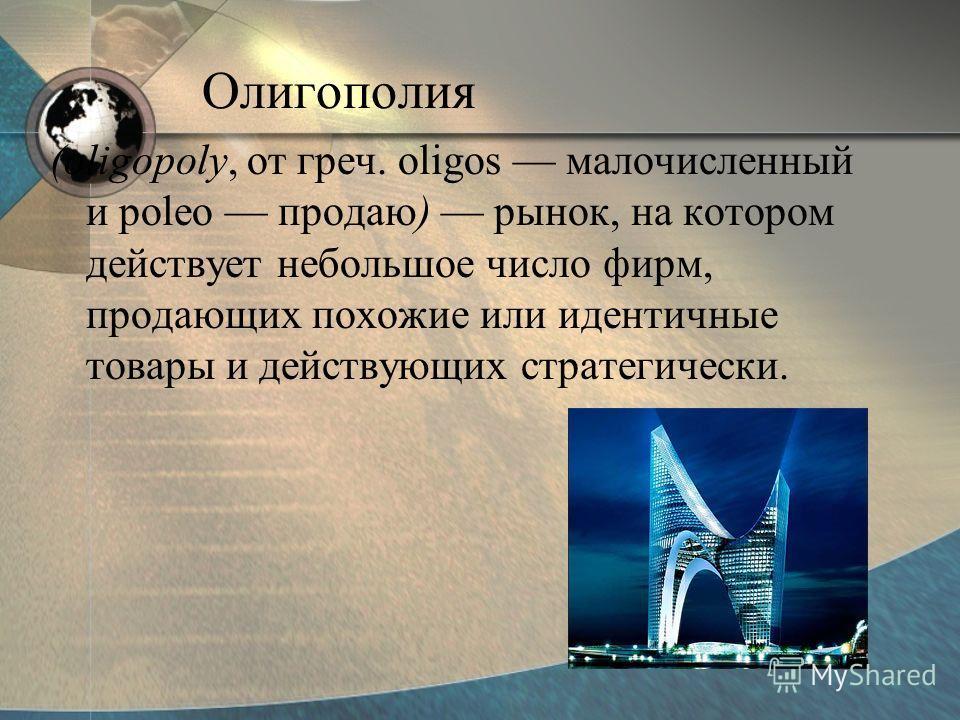 Олигополия (oligopoly, от греч. oligos малочисленный и poleo продаю) рынок, на котором действует небольшое число фирм, продающих похожие или идентичные товары и действующих стратегически.