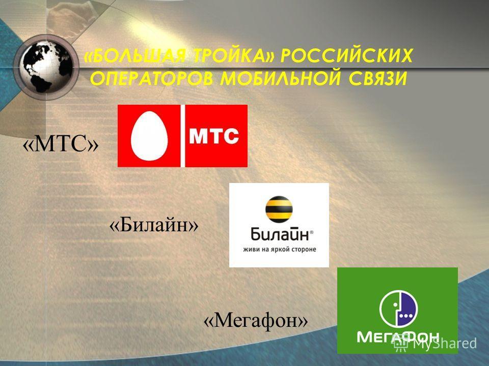 «БОЛЬШАЯ ТРОЙКА» РОССИЙСКИХ ОПЕРАТОРОВ МОБИЛЬНОЙ СВЯЗИ «МТС» «Билайн» «Мегафон»