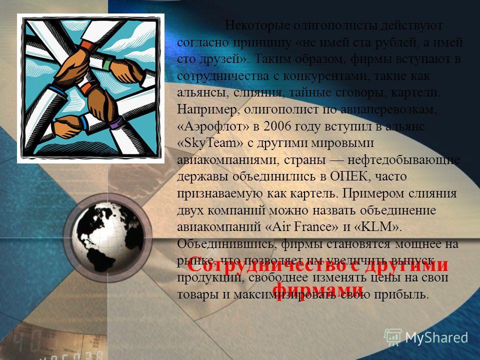 Сотрудничество с другими фирмами Некоторые олигополисты действуют согласно принципу «не имей ста рублей, а имей сто друзей». Таким образом, фирмы вступают в сотрудничества с конкурентами, такие как альянсы, слияния, тайные сговоры, картели. Например,