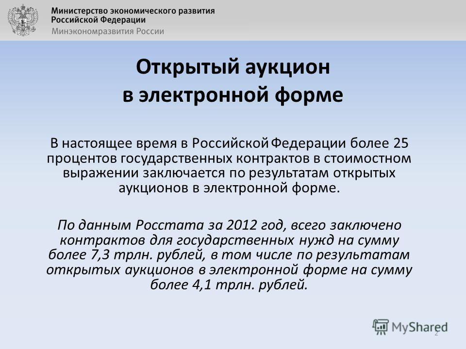 Открытый аукцион в электронной форме В настоящее время в Российской Федерации более 25 процентов государственных контрактов в стоимостном выражении заключается по результатам открытых аукционов в электронной форме. По данным Росстата за 2012 год, все
