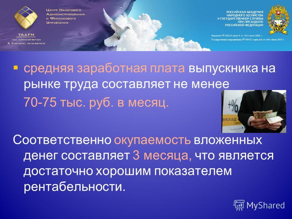 средняя заработная плата выпускника на рынке труда составляет не менее 70-75 тыс. руб. в месяц. Соответственно окупаемость вложенных денег составляет 3 месяца, что является достаточно хорошим показателем рентабельности.