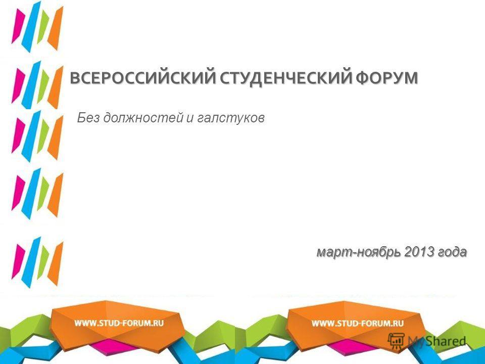 март-ноябрь 2013 года ВСЕРОССИЙСКИЙ СТУДЕНЧЕСКИЙ ФОРУМ Без должностей и галстуков