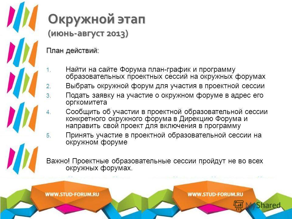 Окружной этап ( июнь - август 2013) План действий: 1. Найти на сайте Форума план-график и программу образовательных проектных сессий на окружных форумах 2. Выбрать окружной форум для участия в проектной сессии 3. Подать заявку на участие о окружном ф