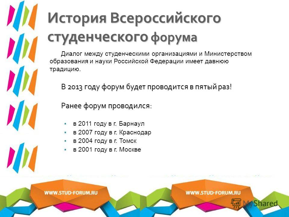История Всероссийского студенческого форума Диалог между студенческими организациями и Министерством образования и науки Российской Федерации имеет давнюю традицию. В 2013 году форум будет проводится в пятый раз! Ранее форум проводился: в 2011 году в