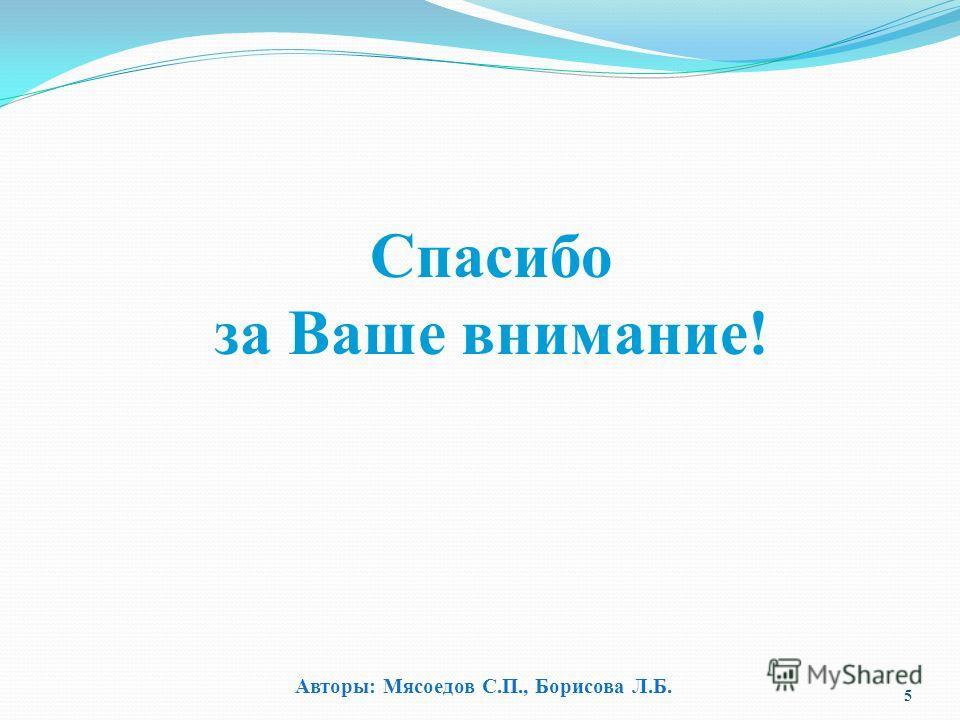 Спасибо за Ваше внимание! 5 Авторы: Мясоедов С.П., Борисова Л.Б.