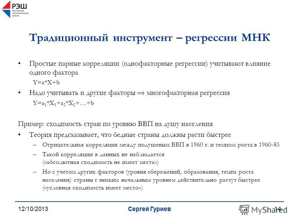 12/10/2013Сергей Гуриев14 Традиционный инструмент – регрессии МНК Простые парные корреляции (однофакторные регрессии) учитывают влияние одного фактора Y=a*X+b Надо учитывать и другие факторы многофакторная регрессия Y=a 1 *X 1 +a 2 *X 2 +…+b Пример: