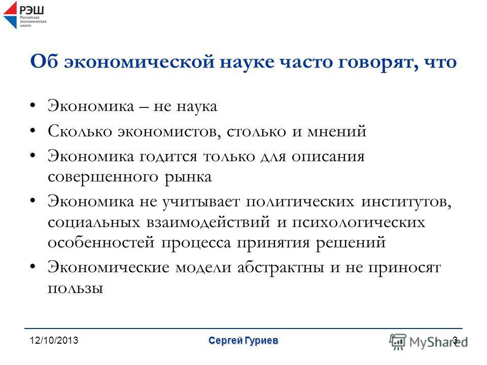 12/10/2013Сергей Гуриев3 Об экономической науке часто говорят, что Экономика – не наука Сколько экономистов, столько и мнений Экономика годится только для описания совершенного рынка Экономика не учитывает политических институтов, социальных взаимоде