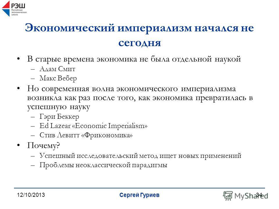 12/10/2013Сергей Гуриев34 Экономический империализм начался не сегодня В старые времена экономика не была отдельной наукой –Адам Смит –Макс Вебер Но современная волна экономического империализма возникла как раз после того, как экономика превратилась