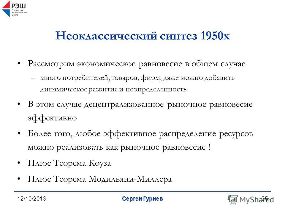 12/10/2013Сергей Гуриев35 Неоклассический синтез 1950х Рассмотрим экономическое равновесие в общем случае –много потребителей, товаров, фирм, даже можно добавить динамическое развитие и неопределенность В этом случае децентрализованное рыночное равно