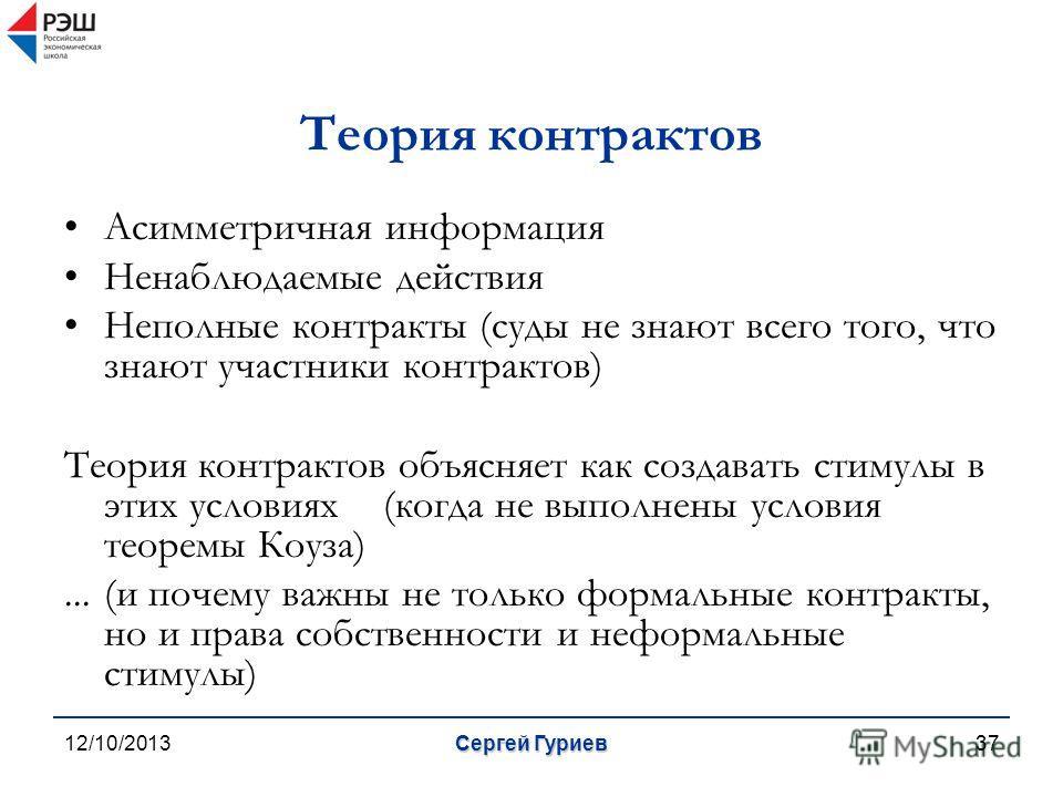 12/10/2013Сергей Гуриев37 Теория контрактов Асимметричная информация Ненаблюдаемые действия Неполные контракты (суды не знают всего того, что знают участники контрактов) Теория контрактов объясняет как создавать стимулы в этих условиях(когда не выпол
