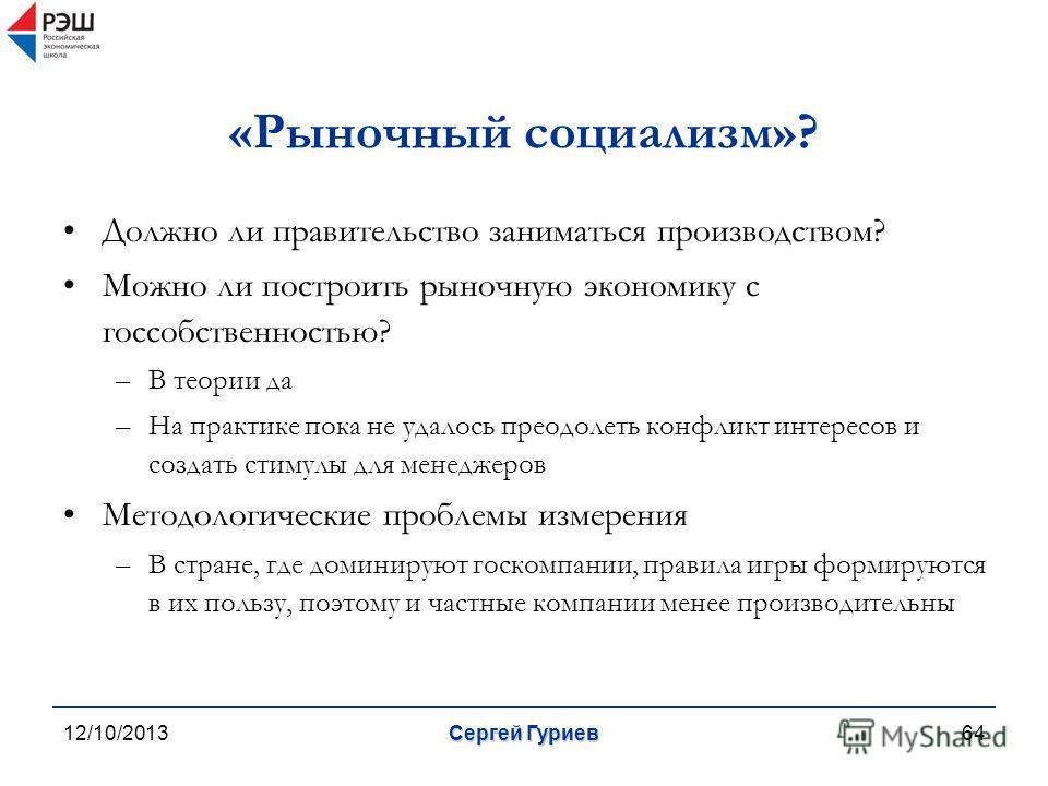 12/10/2013Сергей Гуриев64 «Рыночный социализм»? Должно ли правительство заниматься производством? Можно ли построить рыночную экономику с госсобственностью? –В теории да –На практике пока не удалось преодолеть конфликт интересов и создать стимулы для