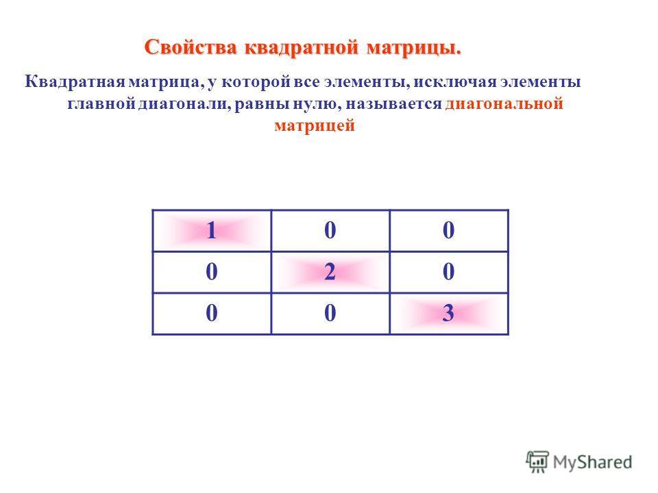 100 020 003 Свойства квадратной матрицы. Квадратная матрица, у которой все элементы, исключая элементы главной диагонали, равны нулю, называется диагональной матрицей