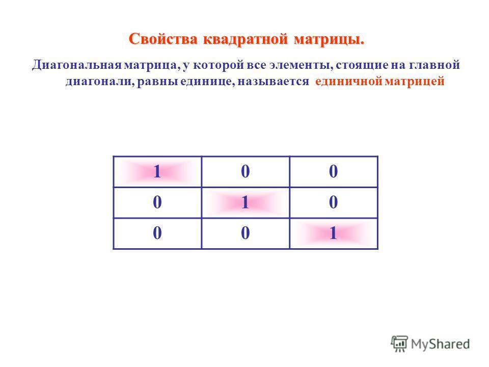 100 010 001 Свойства квадратной матрицы. Диагональная матрица, у которой все элементы, стоящие на главной диагонали, равны единице, называется единичной матрицей
