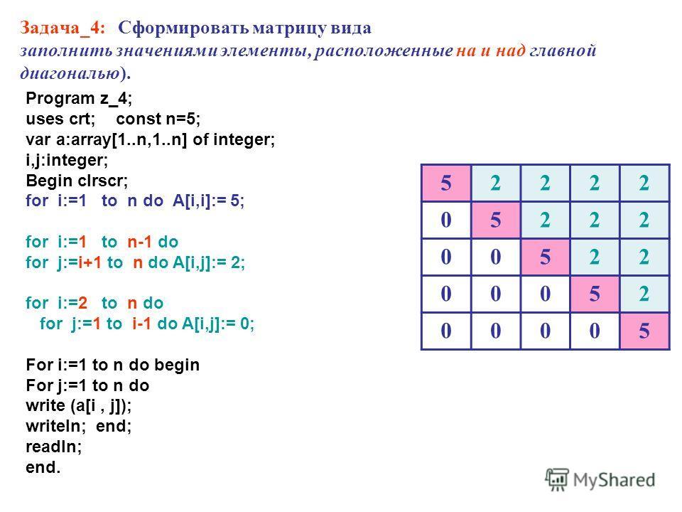 Задача_4: Сформировать матрицу вида заполнить значениями элементы, расположенные на и над главной диагональю). 52222 05222 00522 00052 00005 Program z_4; uses crt; const n=5; var a:array[1..n,1..n] of integer; i,j:integer; Begin clrscr; for i:=1 to n