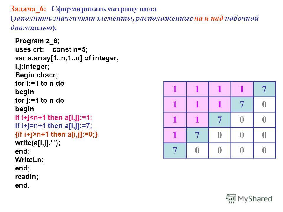 Задача_6: Сформировать матрицу вида (заполнить значениями элементы, расположенные на и над побочной диагональю). 11117 11170 11700 17000 70000 Program z_6; uses crt; const n=5; var a:array[1..n,1..n] of integer; i,j:integer; Begin clrscr; for i:=1 to