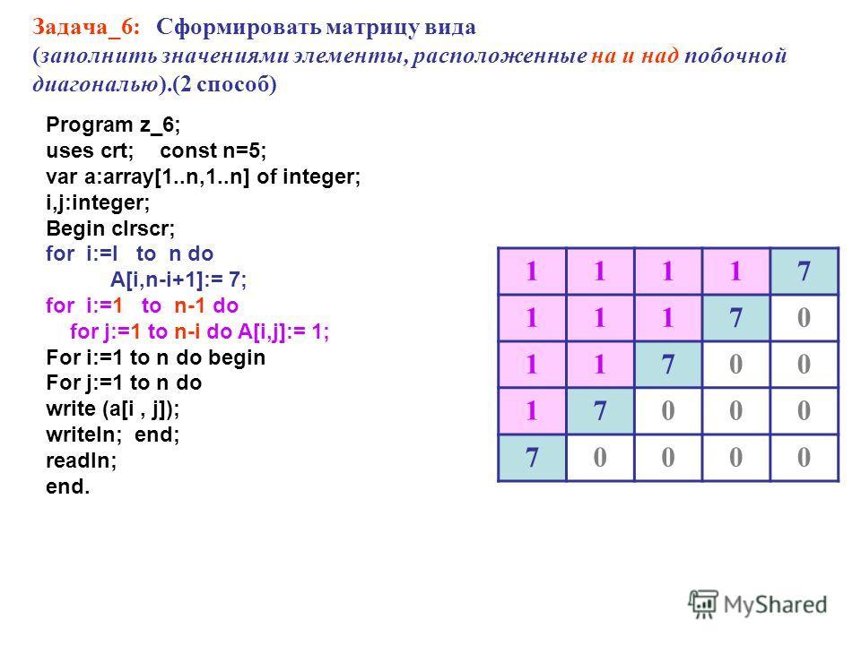 Задача_6: Сформировать матрицу вида (заполнить значениями элементы, расположенные на и над побочной диагональю).(2 способ) 11117 11170 11700 17000 70000 Program z_6; uses crt; const n=5; var a:array[1..n,1..n] of integer; i,j:integer; Begin clrscr; f