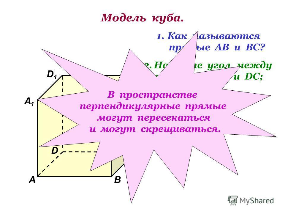 Модель куба. D1D1 В А1А1 А D С1С1 С В1В1 1.Как называются прямые АВ и ВС? 2.Найдите угол между прямыми АА 1 и DC; ВВ 1 и АD. В пространстве перпендикулярные прямые могут пересекаться и могут скрещиваться.