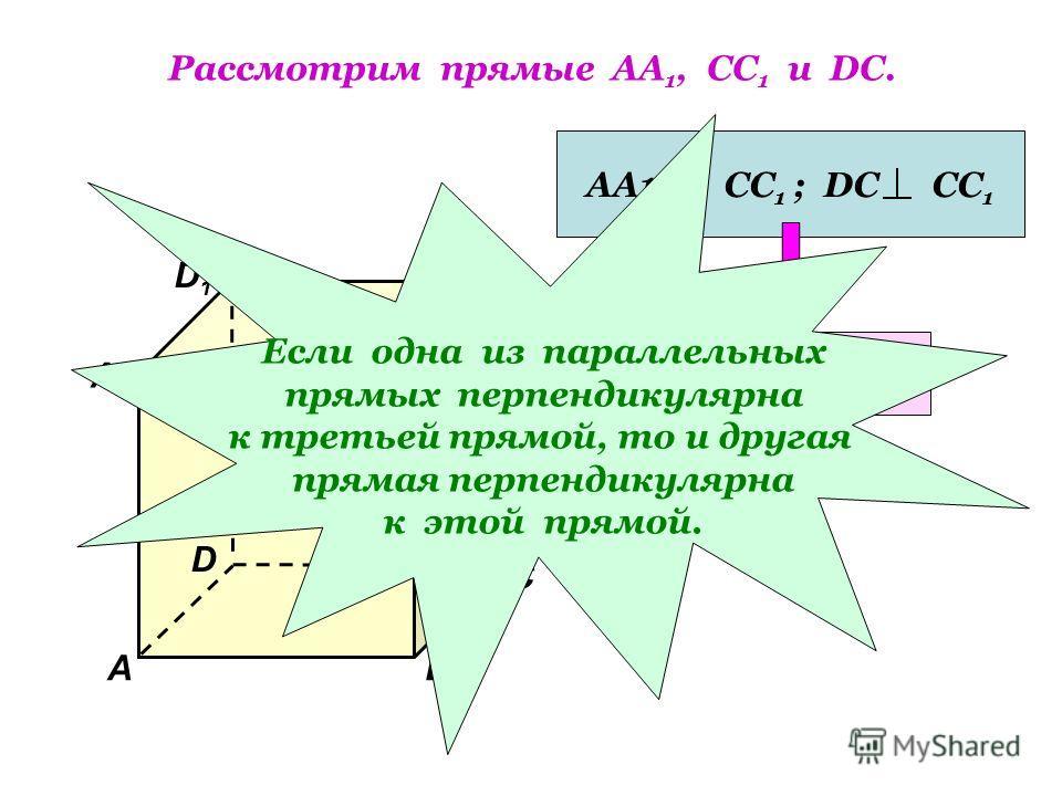 Рассмотрим прямые АА 1, СС 1 и DC. D1D1 В А1А1 А D С1С1 С В1В1 АА1|| СС 1 ; DC СС 1 АА 1 DC Если одна из параллельных прямых перпендикулярна к третьей прямой, то и другая прямая перпендикулярна к этой прямой.