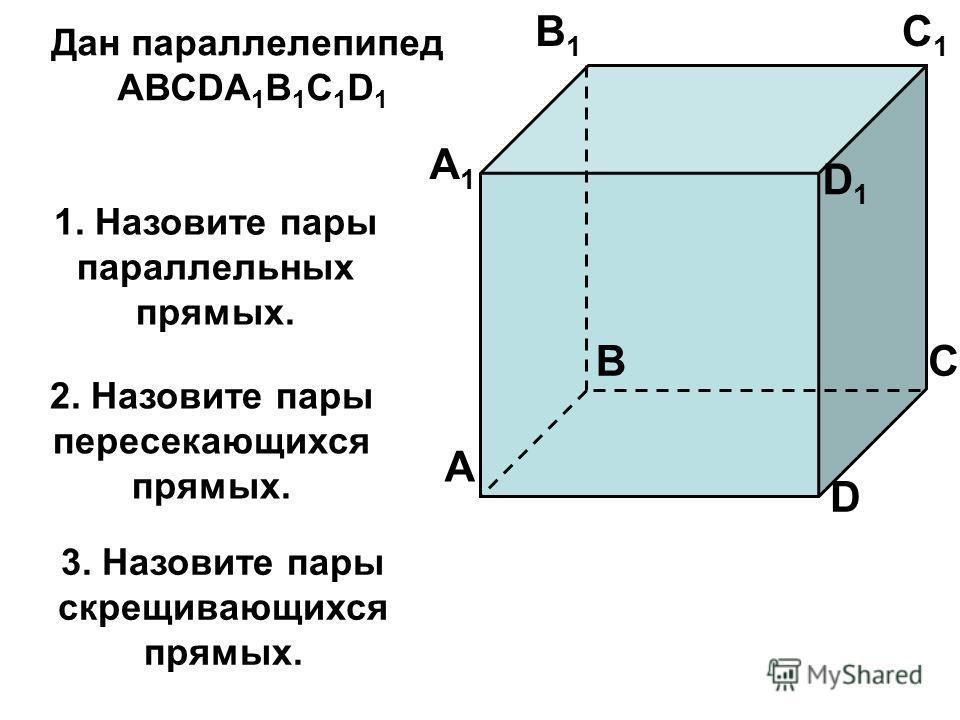 A A1A1 B B1B1 C C1C1 D D1D1 1. Назовите пары параллельных прямых. Дан параллелепипед АВСDA 1 B 1 C 1 D 1 2. Назовите пары пересекающихся прямых. 3. Назовите пары скрещивающихся прямых.