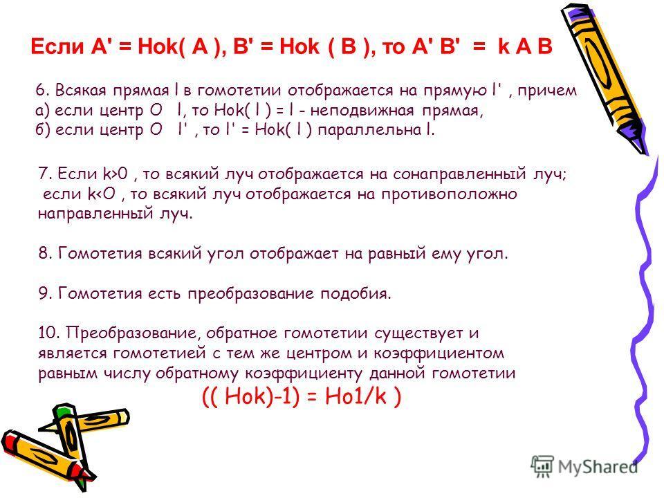 Если А' = Hok( A ), B' = Hok ( B ), то A' B' = k A B 6. Всякая прямая l в гомотетии отображается на прямую l', причем а) если центр O l, то Hok( l ) = l - неподвижная прямая, б) если центр O l', то l' = Hok( l ) параллельна l. 7. Eсли k>0, то всякий