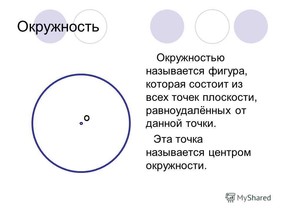 Окружность Окружностью называется фигура, которая состоит из всех точек плоскости, равноудалённых от данной точки. Эта точка называется центром окружности. О