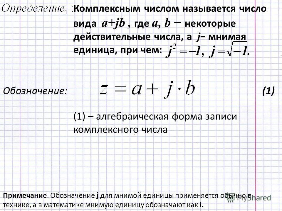 Комплексным числом называется число вида a+jb, где a, b некоторые действительные числа, а j мнимая единица, при чем: Примечание. Обозначение j для мнимой единицы применяется обычно в технике, а в математике мнимую единицу обозначают как i. Обозначени