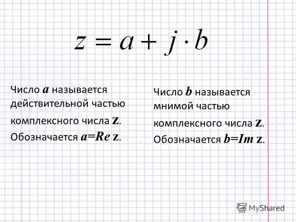 Число a называется действительной частью комплексного числа z. Обозначается a=Re z. Число b называется мнимой частью комплексного числа z. Обозначается b=Im z.