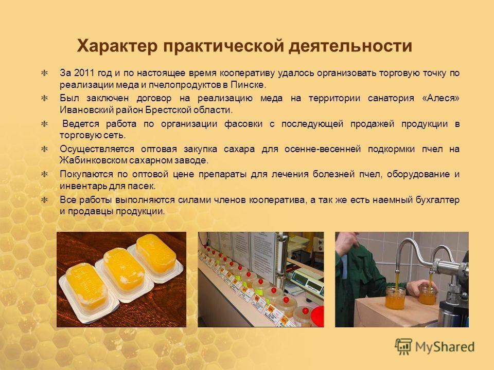 Характер практической деятельности За 2011 год и по настоящее время кооперативу удалось организовать торговую точку по реализации меда и пчелопродуктов в Пинске. Был заключен договор на реализацию меда на территории санатория «Алеся» Ивановский район